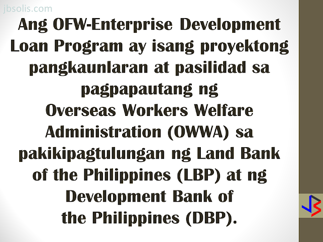 The OFW-EDLP is an enterprise development interventions and loan facility of the Overseas Workers Welfare Administration (OWWA) in partnership with the Land Bank of the Philippines (LBP) and the Development Bank of the Philippines (DBP).  It is a two-component package: Enterprise Development Interventions and Loan Facility. The EDT will empower the OFW on how to manage a business. It will also be the best opportunity to ask questions about the business loan. The aim is to help OFWs and their families in the establishment of viable business enterprises that will provide them with steady income as well as create employment opportunities in their community.  The loanable amount for qualified individual borrowers is from Php 100,000.00 up to a maximum of P2 million. For group borrowers, they can borrow up to a maximum of P5 million. The loanable amount carries a fixed interest rate of 7.5 percent per annum for the duration of the loan. It can be used either as working capital or for acquisition of fixed assets needed for business operations. The program requires that the proposed project should have a ready market and should generate a monthly income of at least P10,000.  Borrowers can choose a short-term loan, which can be paid within a year, or a long-term loan which is payable based on the cash flow but not to exceed seven years, inclusive of the maximum two-year grace period on the capital.  Through DTI's assistance, OFWs will have access to training and technical support in starting an enterprise, as well as opportunities to attend special events, such as conferences, exhibitions, symposium, caravans, and other promotional activities initiated by DTI and the private sector. HERE ARE THE DETAILS OF THE LOAN PROGRAM   Who are Eligible for a Loan: An OFW who is a certified OWWA Member, active or non-active, and has completed the Enhanced Entrepreneurial Development Training(EEDT). OFWs working abroad may be represented by the following (with Special Power of Attorney,