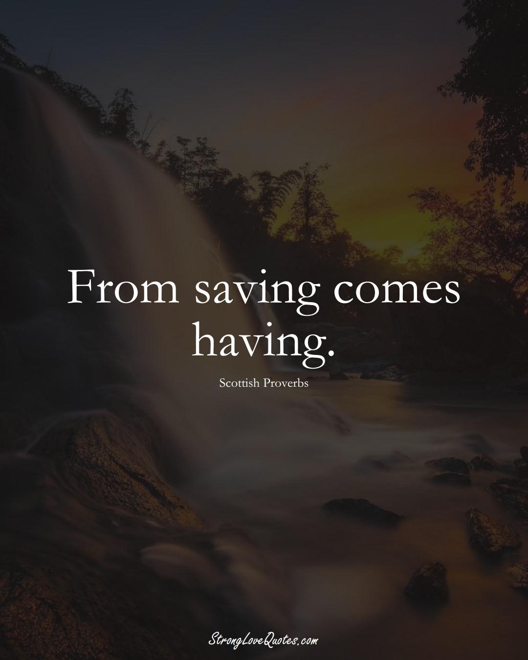 From saving comes having. (Scottish Sayings);  #EuropeanSayings