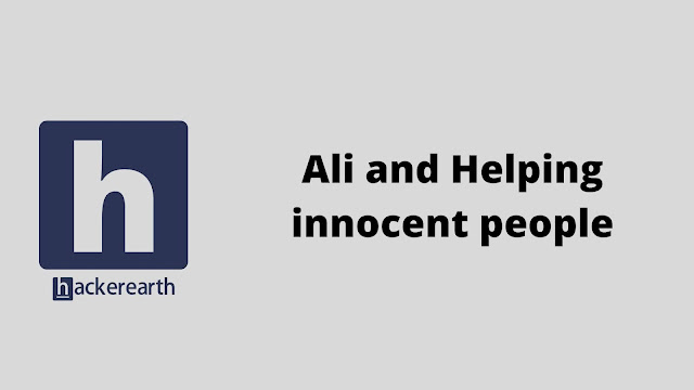 hackerEarth Ali and Helping innocent people problem solution