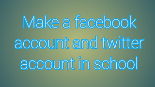 Make a facebook account and twitter account in school