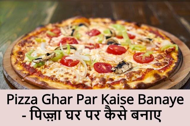 Pizza Ghar Par Kaise Banaye - पिज़्ज़ा घर पर कैसे बनाए