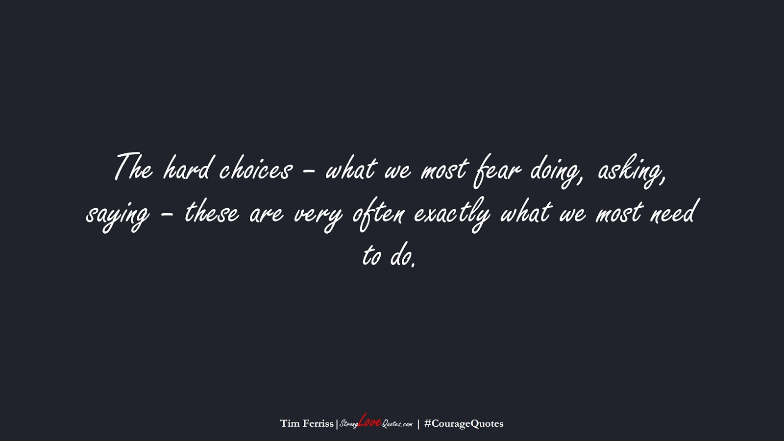 The hard choices – what we most fear doing, asking, saying – these are very often exactly what we most need to do. (Tim Ferriss);  #CourageQuotes