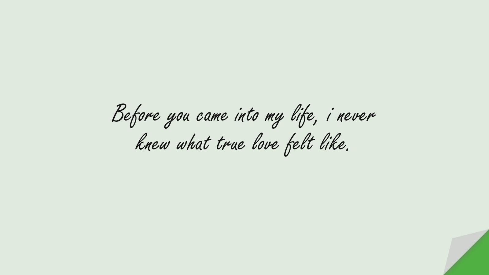 Before you came into my life, i never knew what true love felt like.FALSE