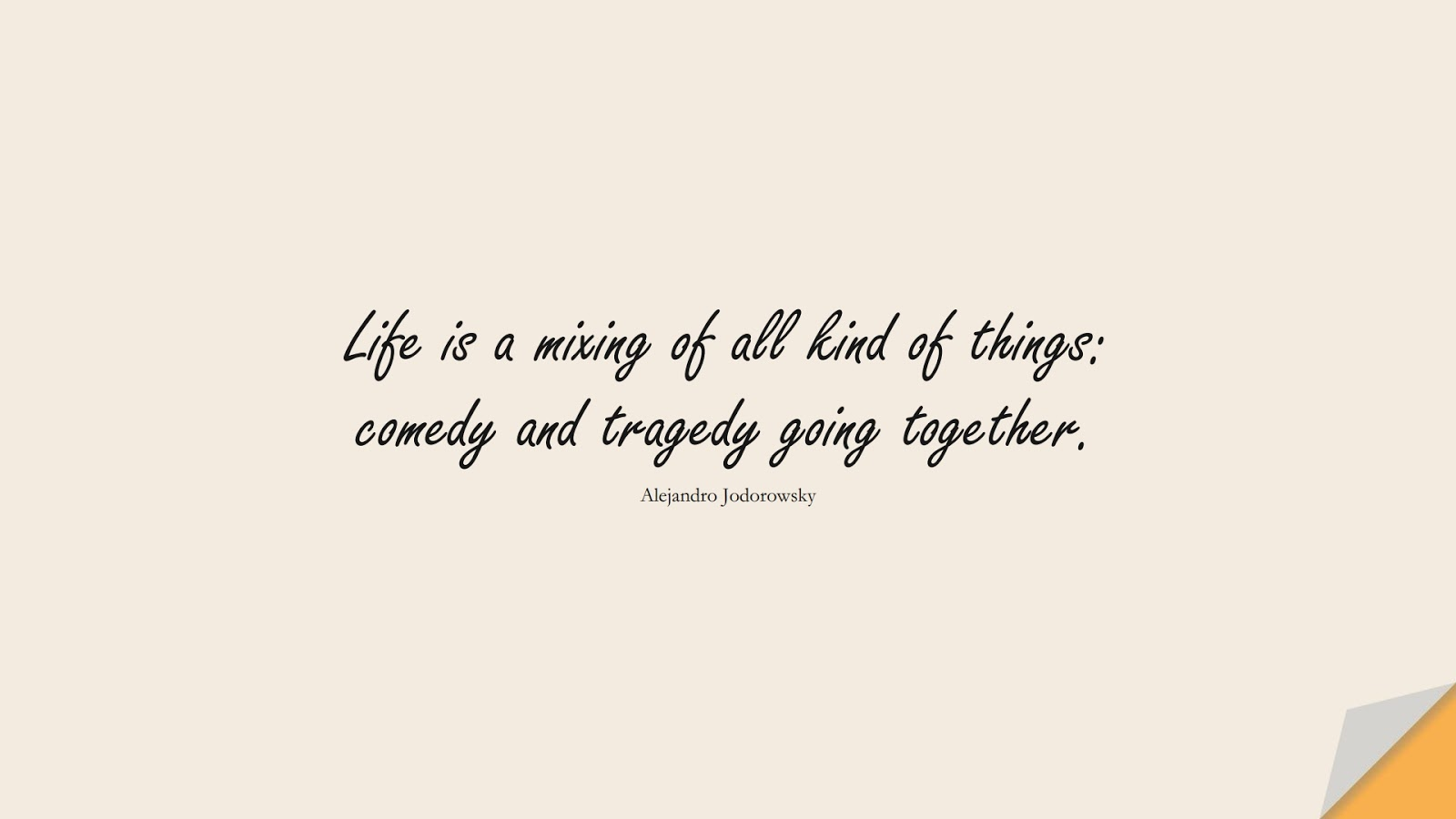 Life is a mixing of all kind of things: comedy and tragedy going together. (Alejandro Jodorowsky);  #LifeQuotes