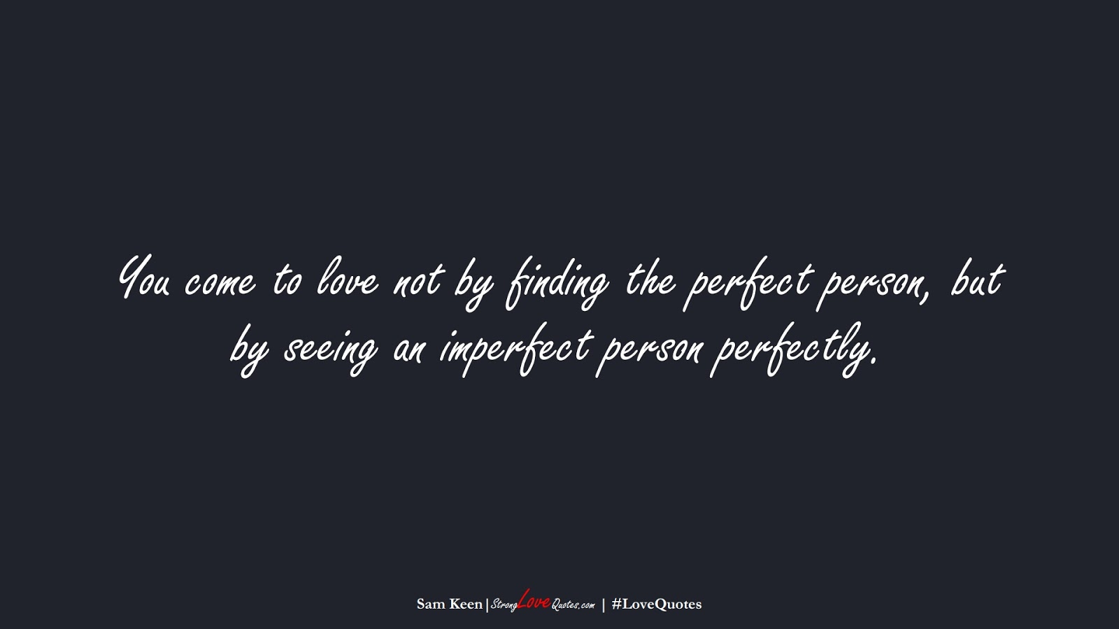 You come to love not by finding the perfect person, but by seeing an imperfect person perfectly. (Sam Keen);  #LoveQuotes