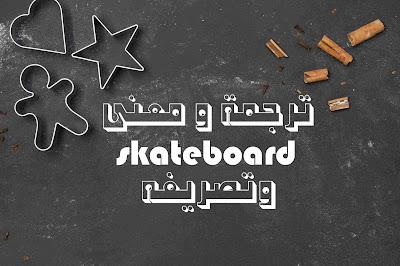 ترجمة و معنى skateboard وتصريفه