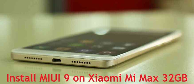 {Update}[MIUI 9] How to Download and Install MIUI 9 on Xiaomi Mi Max 32GB{November, 2017}