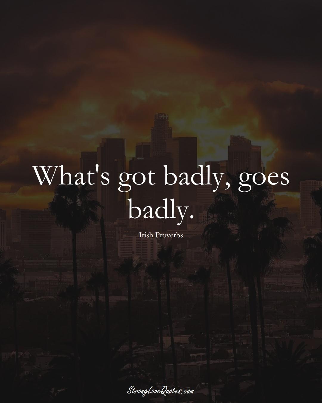 What's got badly, goes badly. (Irish Sayings);  #EuropeanSayings
