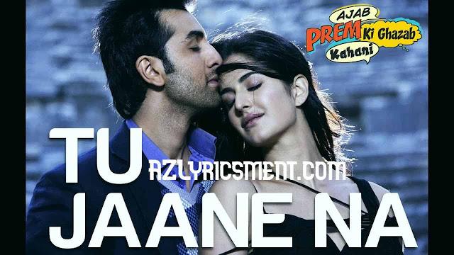 Tu Jaane Na Lyrics Atif Aslam, Irshad Kamil Ajab Prem Ki Ghazab Kahani