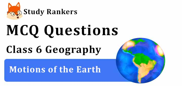 MCQ Questions for Class 6 Geography: Ch 3 Motions of the Earth