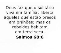 Salmo 68:6 Deus faz que o solitário viva em família; liberta aqueles que estão presos em grilhões; mas os rebeldes habitam a terra seca