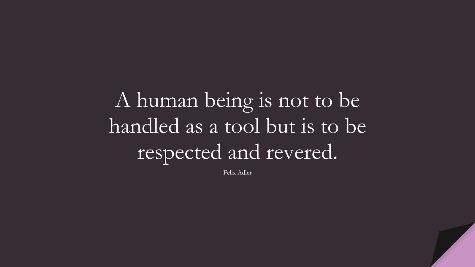 A human being is not to be handled as a tool but is to be respected and revered. (Felix Adler);  #HumanityQuotes