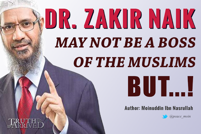 Truth Arrived - Dr. Zakir Naik may not be a Boss of the Muslims. But...  - Moinuddin Ibn Nasrullah