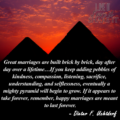 Great marriages are built brick by brick, day after day over a lifetime…If you keep adding pebbles of kindness, compassion, listening, sacrifice, understanding, and selflessness, eventually a mighty pyramid will begin to grow. If it appears to take forever, remember, happy marriages are meant to last forever. - Dieter F Uchtdorf