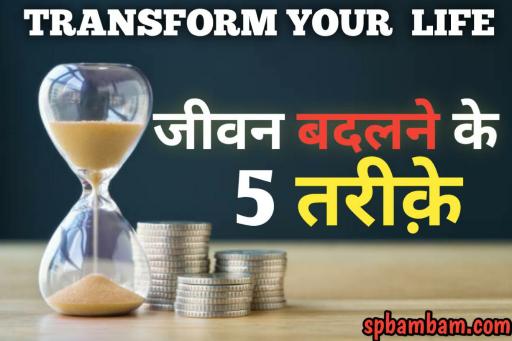 जीवन को बदलने के 5 तरीके ~ Transform your life