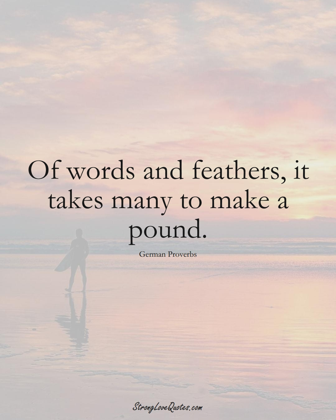 Of words and feathers, it takes many to make a pound. (German Sayings);  #EuropeanSayings