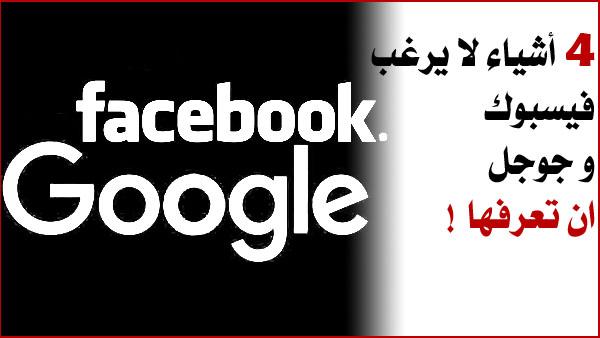 4 أشياء لا يرغب فيسبوك و جوجل  ان تعرفها !