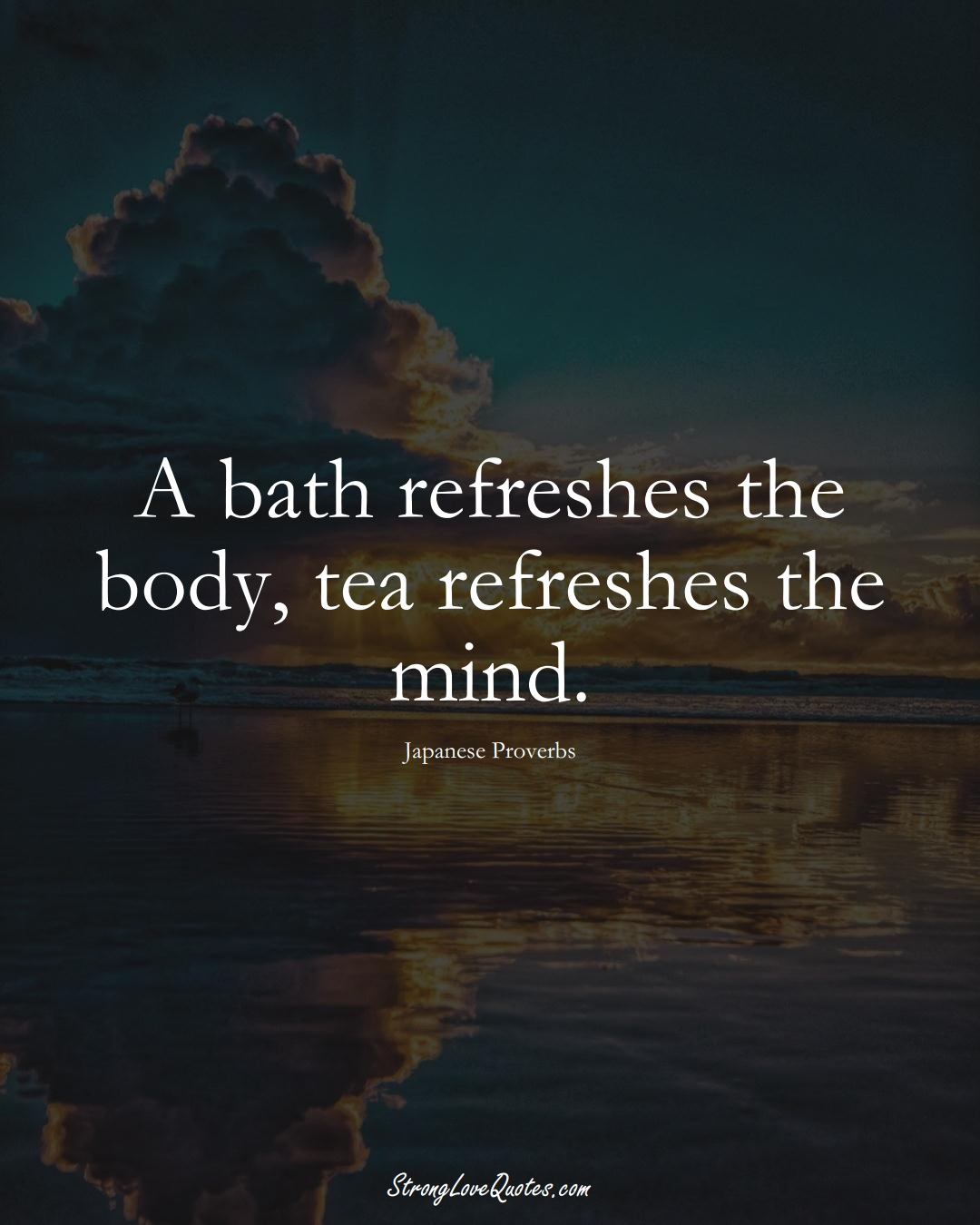 A bath refreshes the body, tea refreshes the mind. (Japanese Sayings);  #AsianSayings