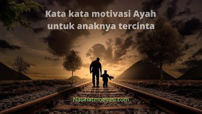 20 Kata Kata Motivasi Seorang Ayah Untuk Anaknya Tercinta