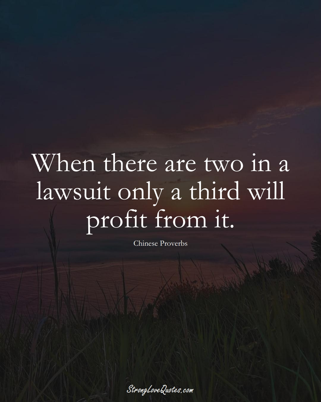 When there are two in a lawsuit only a third will profit from it. (Chinese Sayings);  #AsianSayings