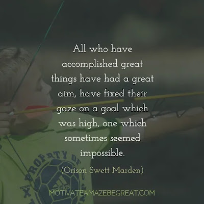 "Quotes On Achievement Of Goals: ""All who have accomplished great things have had a great aim, have fixed their gaze on a goal which was high, one which sometimes seemed impossible."" - Orison Swett Marden"