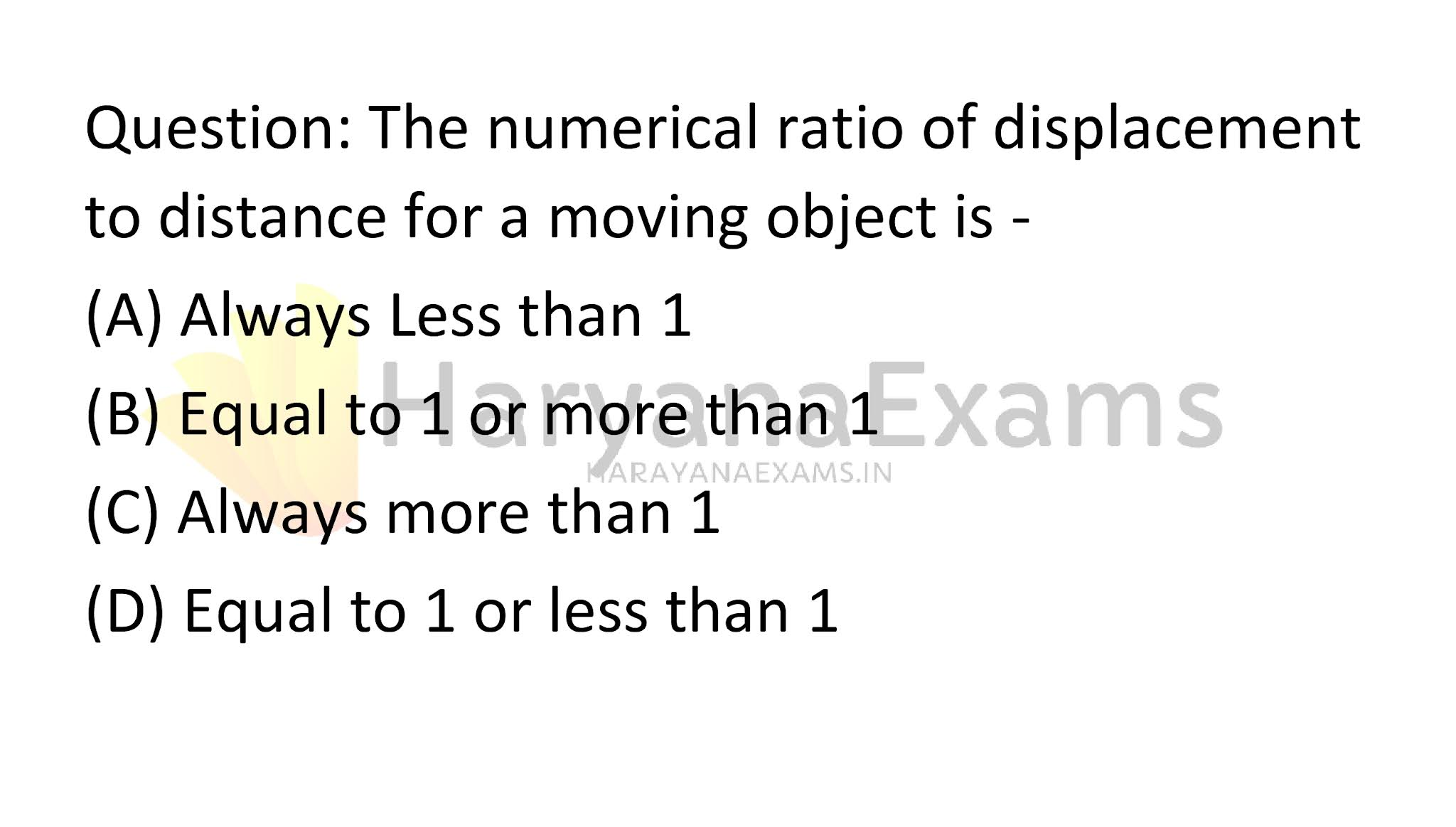 The numerical ratio of displacement to distance for a moving object is -