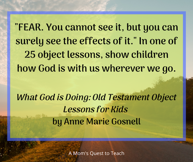 "Quote from What God is Doing by Anne Marie Gosnell: ""Fear. You cannot see it, but you can surely see the effects of it."" In one of 25 object lessons, shown children how God is with us wherever we go."