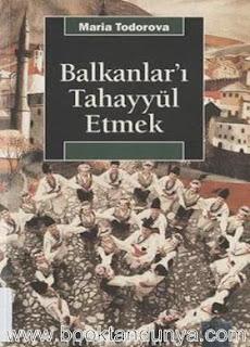 Maria Todorova - Balkanlar'ı Tahayyül Etmek