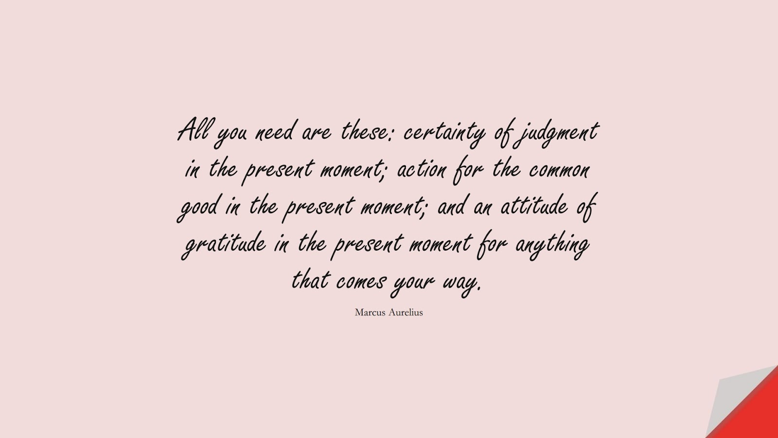 All you need are these: certainty of judgment in the present moment; action for the common good in the present moment; and an attitude of gratitude in the present moment for anything that comes your way. (Marcus Aurelius);  #MarcusAureliusQuotes