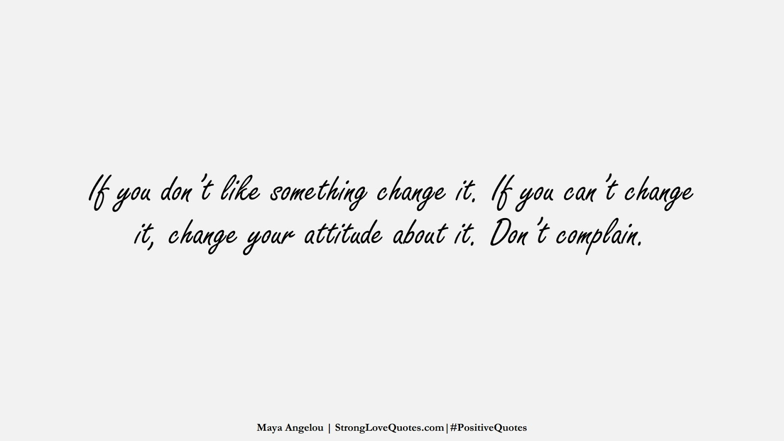 If you don't like something change it. If you can't change it, change your attitude about it. Don't complain. (Maya Angelou);  #PositiveQuotes