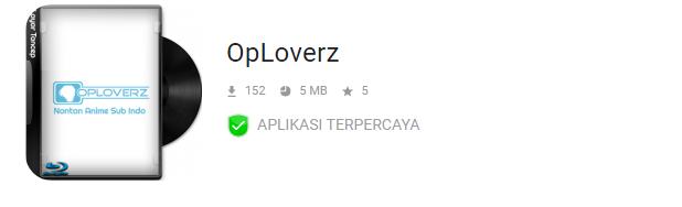 OpLoverz Apk adalah salah satu pilihan terbaik untuk nonton anime sekarang ini, selain karena gratis, aplikasi ini dilengkapi dengan subtitle bahasa Indonesia yang mempermudah anime lovers mengartikan setiap percakapan pada film ini.  Bagi kalian yang suka nonton anime jangan sampai ketinggalan untuk mendownload OpLoverz Apk versi terbaru tahun 2020 ini karena fitur – fitur yang disediakan di aplikasi ini cukup lengkap dan kualitas video yang ditawarkan sangat bagus.  Di OpLoverz Apk ini kalian bisa nonton anime kesayangan kalian dengan versi terupdate sepanjang waktu, jadi kalian tidak ketinggalan jadwal untuk menontonnya.   Misalnya kalian suka nonton anime one piece, naruto, atau film anime terbaik lainnya, kalian bisa lihat informasi terupdate di OpLoverz Apk ini. Kemudian tinggal menonton saja sambil santai dimana pun kamu berada.  Lebih keren lagi nih, kalian bisa download anime juga disini, jadi kalian tetap bisa nonton film nya nanti saat kuota internet kalian sedang habis atau posisi kalian sekarang lagi di lokasi yang tidak terjangkau sinyal internet.  Apa Saja Fitur – Fitur OpLoverz Apk ? OpLoverz Apk mungkin sudah tidak asing lagi bagi anime lovers, tapi bagi yang masih baru masuk ke dunia anime dan mulai mencintai film anime pasti masih ada yang belum kenal dengan OpLoverz Apk ini.   Sehingga di artikel ini kami juga akan bahas fitur – fitur OpLoverz Apk yang wajib kalian ketahui agar menambah referensi tentang aplikasi OpLoverz Apk ini.  Ok, mungkin kalian sudah tidak sabar lagi menunggu kami memberikan informasi tentang fitur – fitur OpLoverz Apk. Langsung saja yah baca daftar fitur yang tersedia di OpLoverz Apk berikut ini   1. Tampilan Layar Full Pasti kalian suka kan nonton anime yang layarnya full ? nah di OpLoverz Apk kalian bisa temukan itu, jadi kalian bisa lebih nyaman nontonnya dan subtitlenya pun bisa kalian lihat lebih jelas.  2. Selalu Update Kalau sudah sayang – sayang nya sama sebuah film anime pasti ingin nonton serial lanjutannya terus