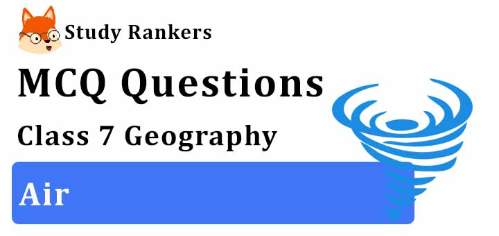 MCQ Questions for Class 7 Geography: Ch 4 Air