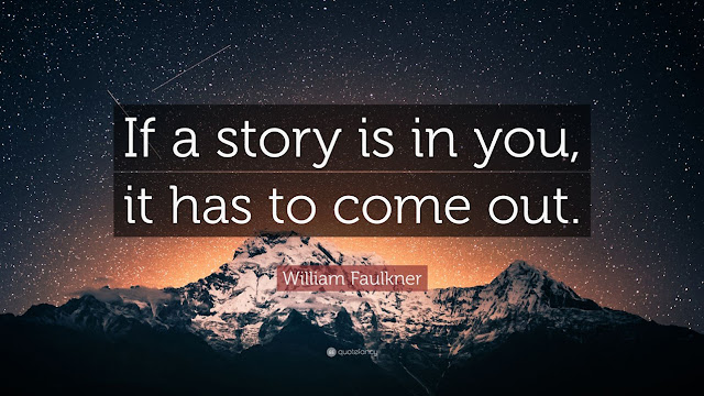 If a story is in you it has to come out. – William Faulkner