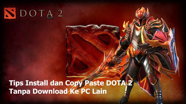 Cara Install dan Copy Paste DOTA 2 Tanpa Download Ke PC Lain