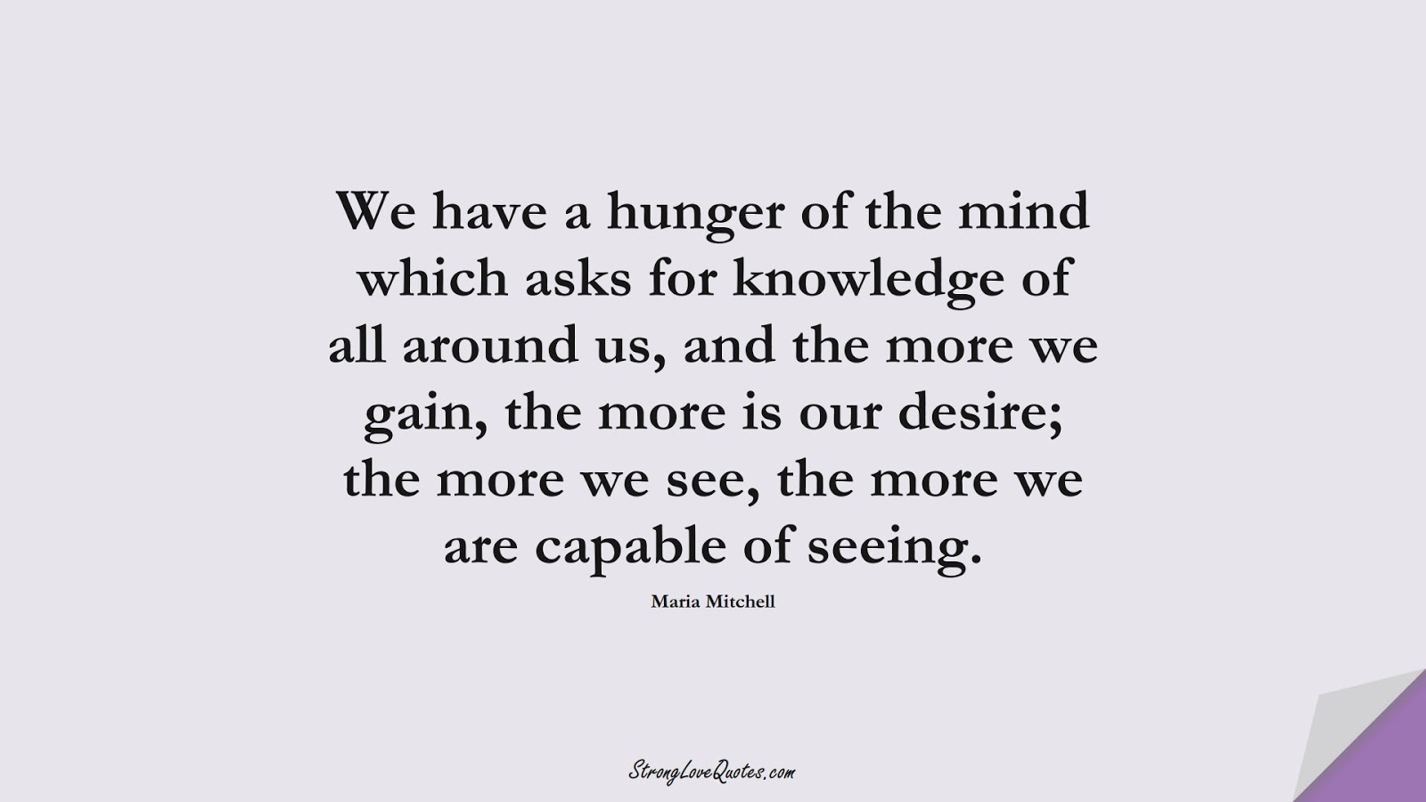 We have a hunger of the mind which asks for knowledge of all around us, and the more we gain, the more is our desire; the more we see, the more we are capable of seeing. (Maria Mitchell);  #KnowledgeQuotes