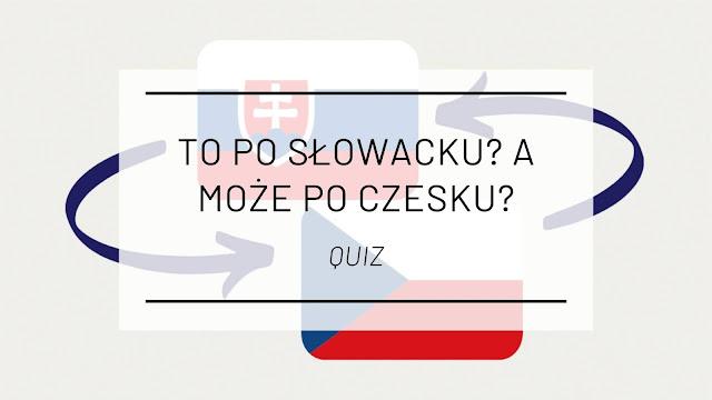 To po słowacku? A może po czesku? [QUIZ]