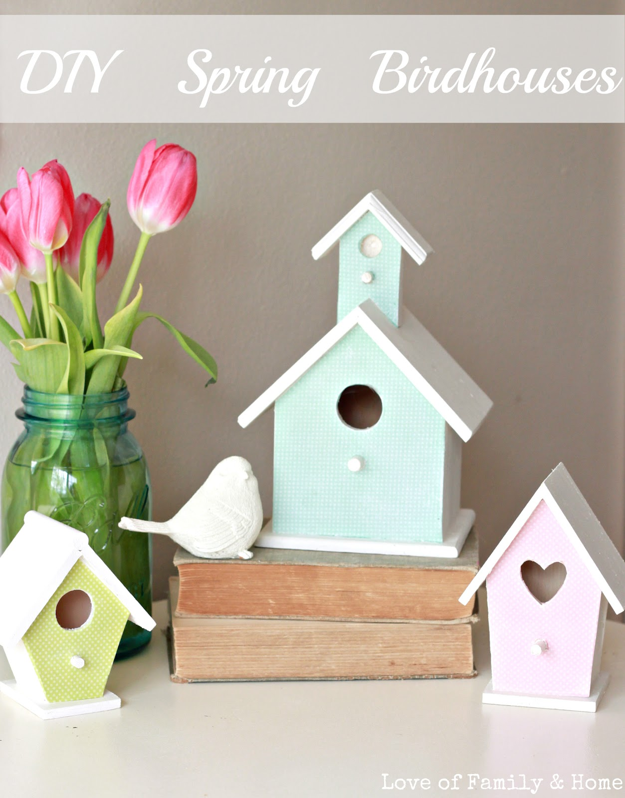 Love Of Family & Home: DIY Spring Birdhouses