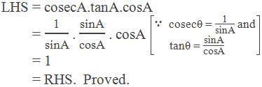 """LHS = cosecA.tanA.cosA         = """"1"""" /""""sinA""""  . """"sinA"""" /""""cosA""""  . cosA   [∵  cosecθ = """"1"""" /""""sinA""""  and tanθ = """"sinA"""" /""""cosA"""" ]         = 1         = RHS.  Proved."""