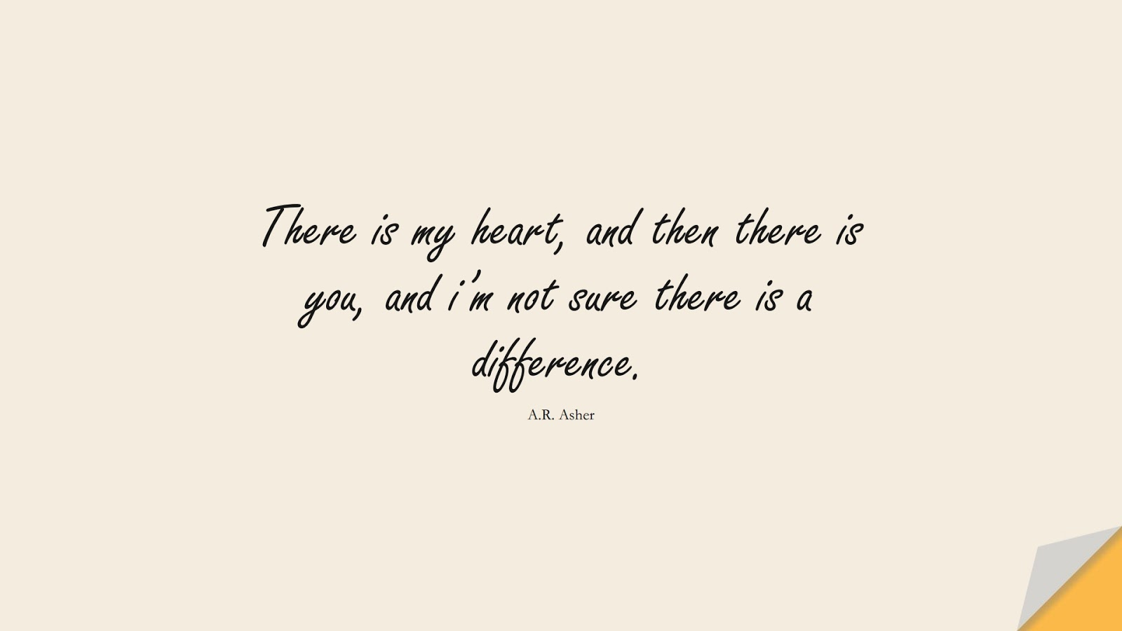 There is my heart, and then there is you, and i'm not sure there is a difference. (A.R. Asher);  #LoveQuotes