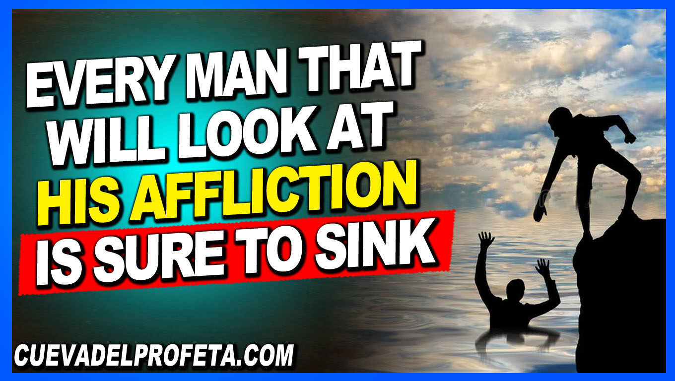 Every man that will look at his affliction is sure to sink - William Marrion Branham