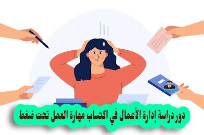دور دراسة ادارة الاعمال في اكتساب مهارة العمل تحت ضغط