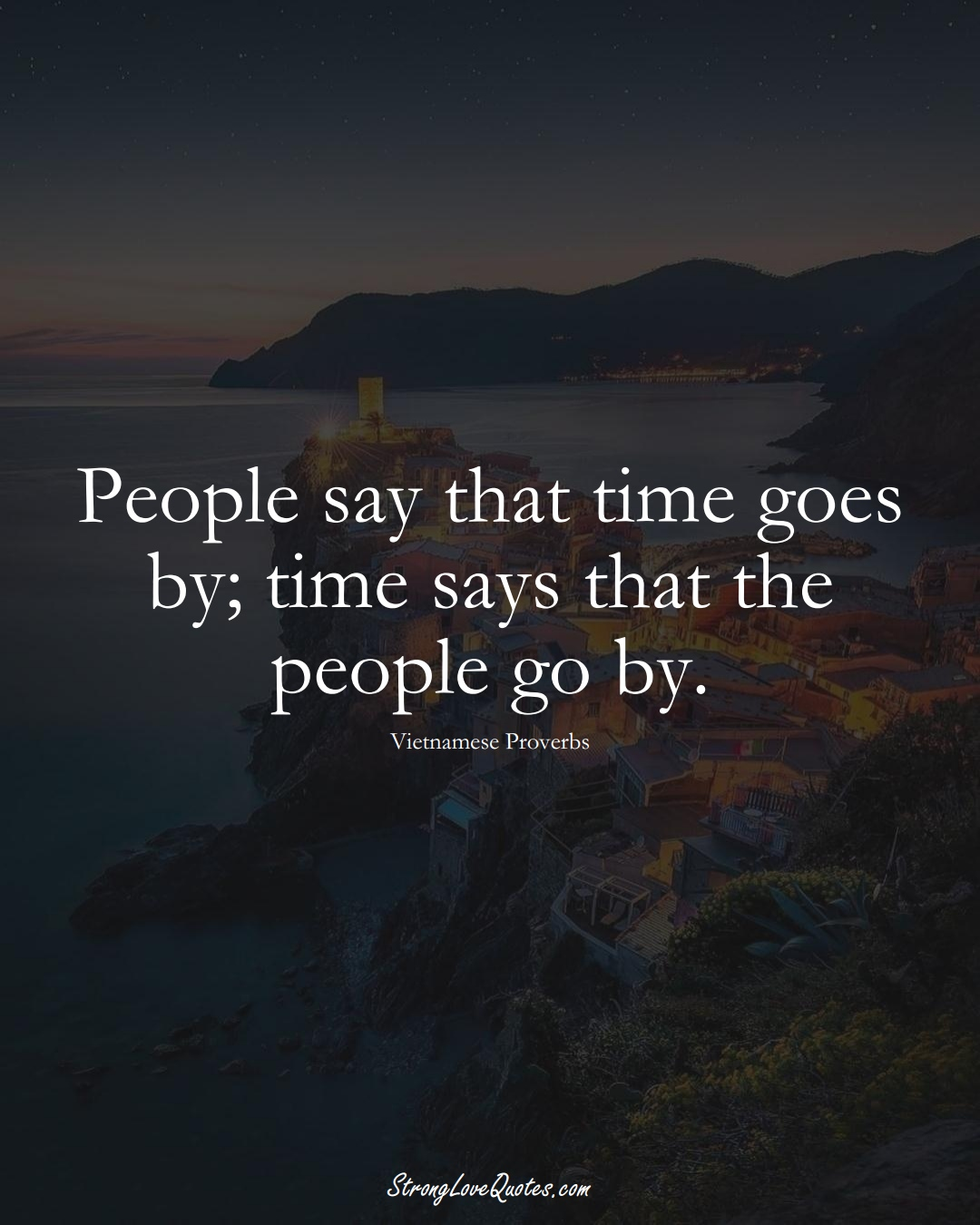 People say that time goes by; time says that the people go by. (Vietnamese Sayings);  #AsianSayings