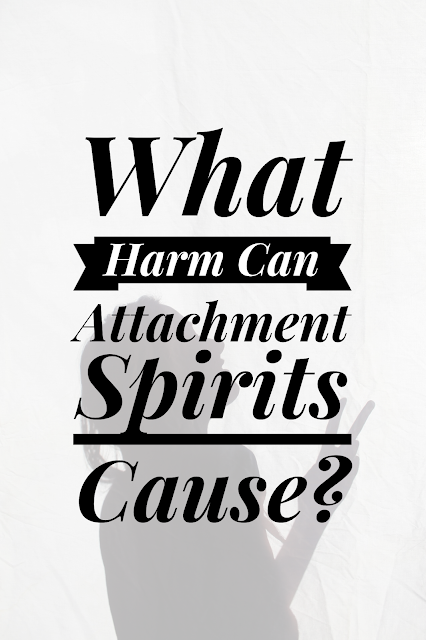 What Harm Can Attachment Spirits Cause?