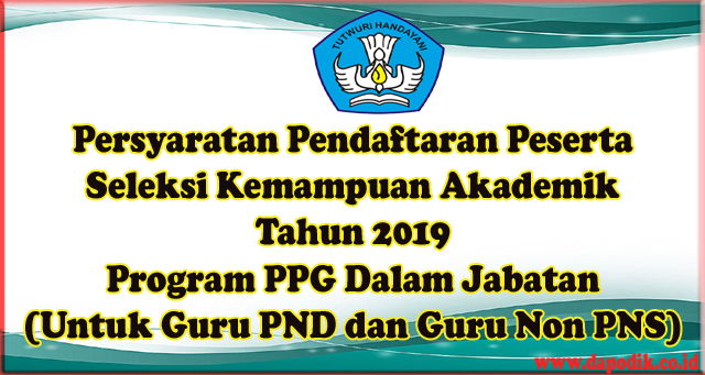 Persyaratan Pendaftaran Peserta Seleksi Kemampuan Akademik Tahun 2019 Program PPG Dalam Jabatan (Untuk Guru PND dan Guru Non PNS)