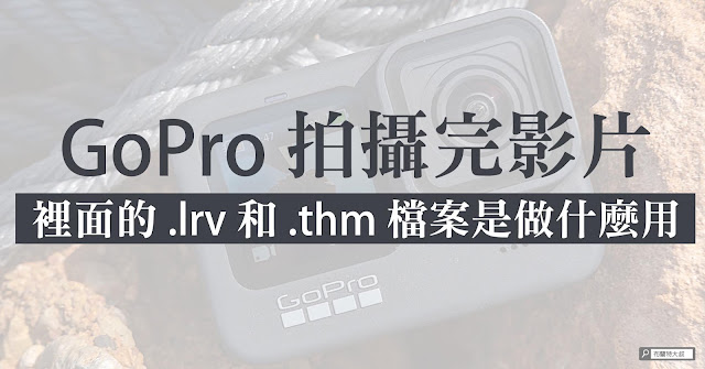 What are GoPro .lrv and .thm files for? GoPro 的 .lrv 和 .thm 檔案是做什麼用?