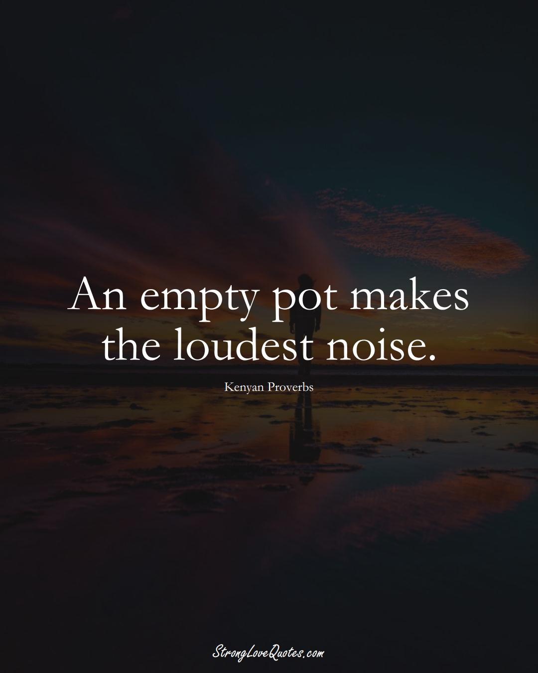 An empty pot makes the loudest noise. (Kenyan Sayings);  #AfricanSayings