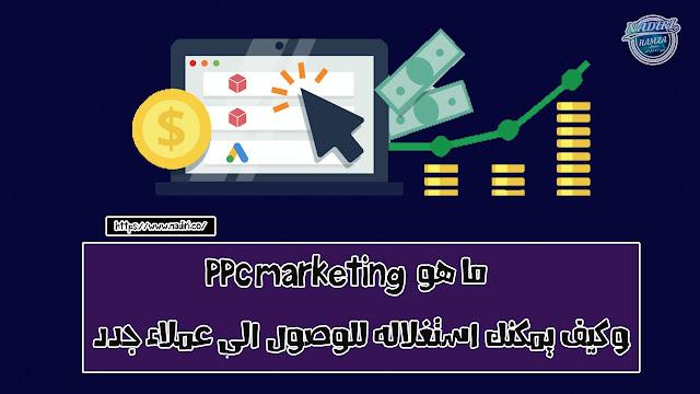 ما هو PPC Marketing وكيف يمكنك استغلاله للوصول الى عملاء جدد