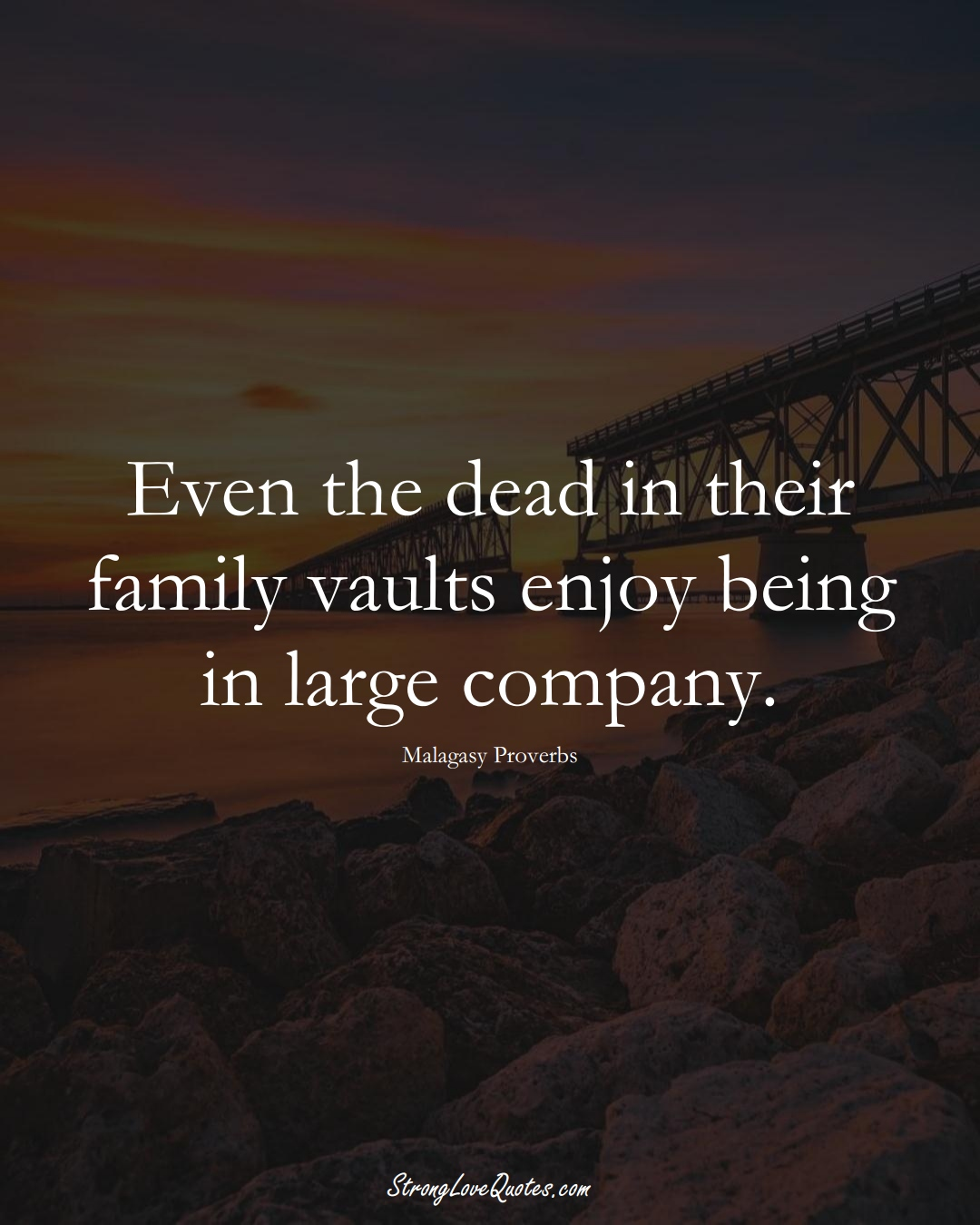 Even the dead in their family vaults enjoy being in large company. (Malagasy Sayings);  #AfricanSayings