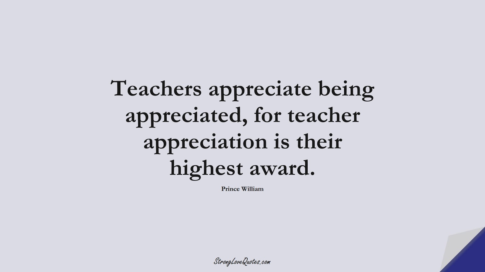 Teachers appreciate being appreciated, for teacher appreciation is their highest award. (Prince William);  #EducationQuotes