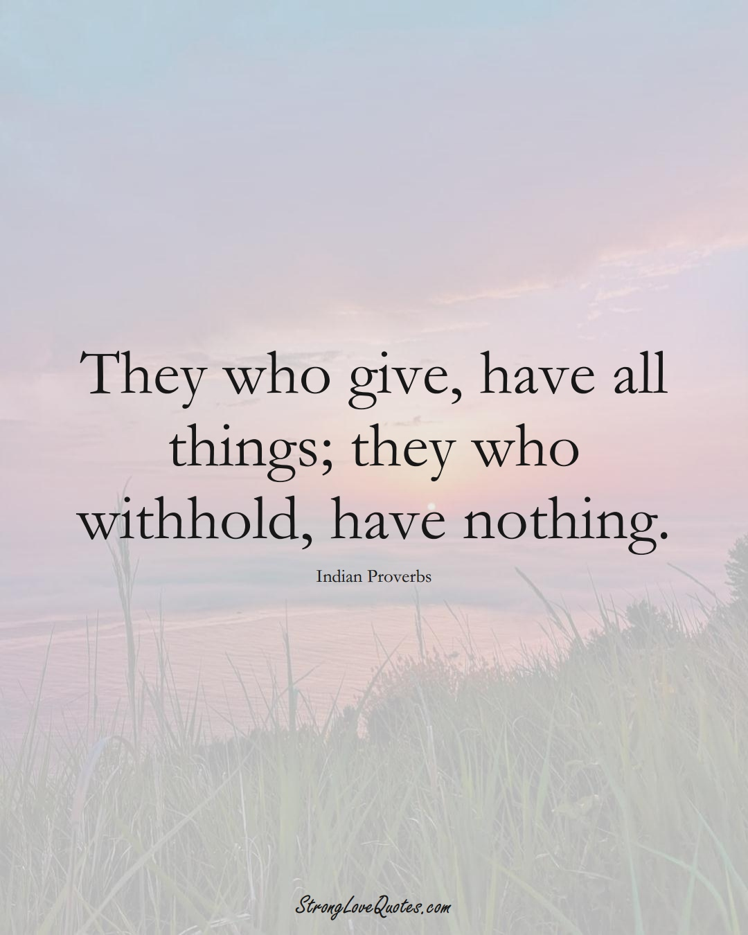 They who give, have all things; they who withhold, have nothing. (Indian Sayings);  #AsianSayings